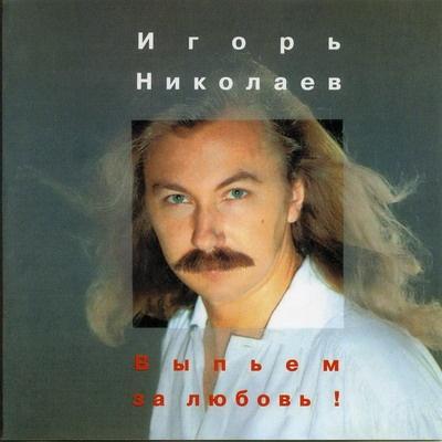 Игорь Николаев - Выпьем За Любовь!